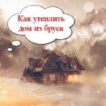 Как утеплить дом из бруса своими руками. Утепление домов из бруса
